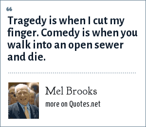 Mel Brooks: Tragedy is when I cut my finger. Comedy is when you walk into an open sewer and die.