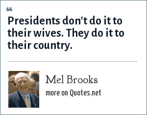 Mel Brooks: Presidents don't do it to their wives. They do it to their country.