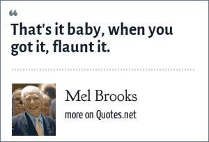Mel Brooks: That's it baby, when you got it, flaunt it.