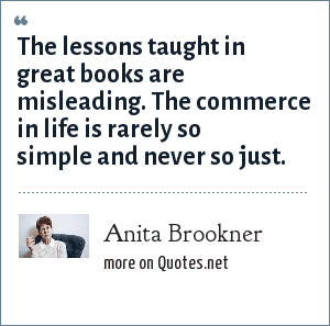 Anita Brookner: The lessons taught in great books are misleading. The commerce in life is rarely so simple and never so just.