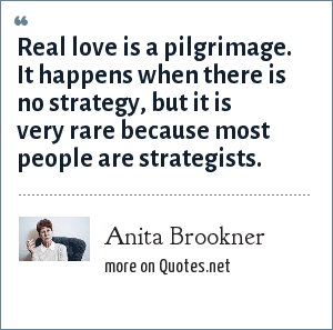 Anita Brookner: Real love is a pilgrimage. It happens when there is no strategy, but it is very rare because most people are strategists.