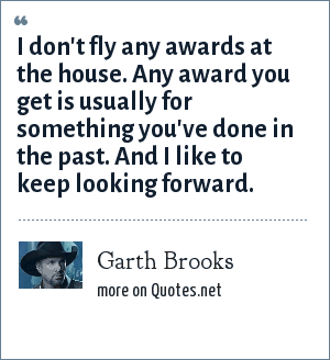 Garth Brooks: I don't fly any awards at the house. Any award you get is usually for something you've done in the past. And I like to keep looking forward.