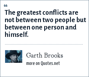 Garth Brooks: The greatest conflicts are not between two people but between one person and himself.