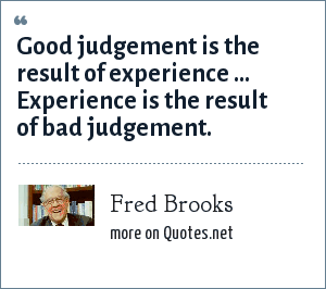 Fred Brooks: Good judgement is the result of experience ... Experience is the result of bad judgement.