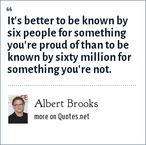Albert Brooks: It's better to be known by six people for something you're proud of than to be known by sixty million for something you're not.