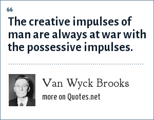 Van Wyck Brooks: The creative impulses of man are always at war with the possessive impulses.