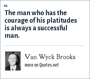 Van Wyck Brooks: The man who has the courage of his platitudes is always a successful man.