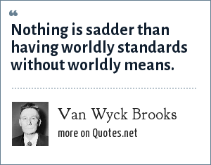Van Wyck Brooks: Nothing is sadder than having worldly standards without worldly means.