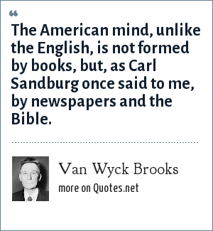 Van Wyck Brooks: The American mind, unlike the English, is not formed by books, but, as Carl Sandburg once said to me, by newspapers and the Bible.