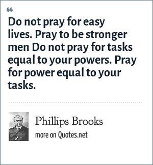 Phillips Brooks: Do not pray for easy lives. Pray to be stronger men Do not pray for tasks equal to your powers. Pray for power equal to your tasks.