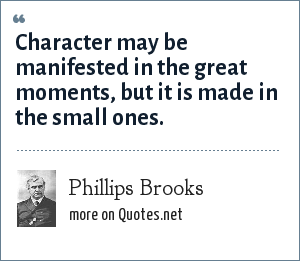 Phillips Brooks: Character may be manifested in the great moments, but it is made in the small ones.