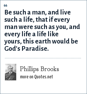 Phillips Brooks: Be such a man, and live such a life, that if every man were such as you, and every life a life like yours, this earth would be God's Paradise.