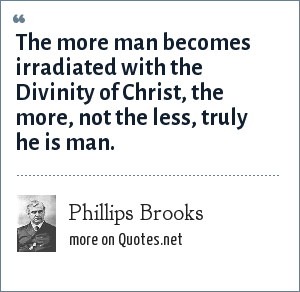 Phillips Brooks: The more man becomes irradiated with the Divinity of Christ, the more, not the less, truly he is man.
