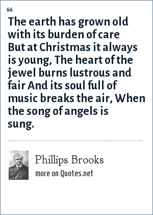 Phillips Brooks: The earth has grown old with its burden of care But at Christmas it always is young, The heart of the jewel burns lustrous and fair And its soul full of music breaks the air, When the song of angels is sung.