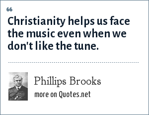 Phillips Brooks: Christianity helps us face the music even when we don't like the tune.