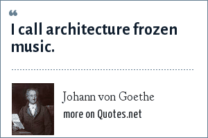 Johann von Goethe: I call architecture frozen music.