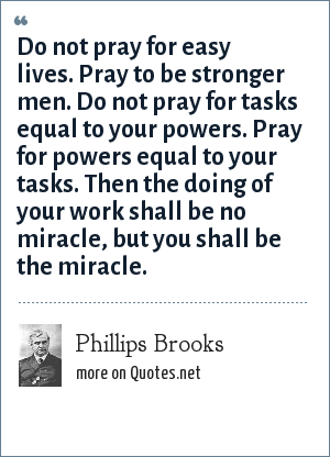 Phillips Brooks: Do not pray for easy lives. Pray to be stronger men. Do not pray for tasks equal to your powers. Pray for powers equal to your tasks. Then the doing of your work shall be no miracle, but you shall be the miracle.