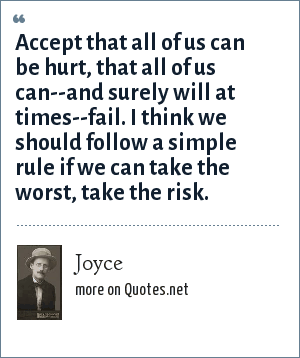 Joyce: Accept that all of us can be hurt, that all of us can--and surely will at times--fail. I think we should follow a simple rule if we can take the worst, take the risk.