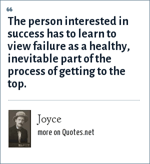 Joyce: The person interested in success has to learn to view failure as a healthy, inevitable part of the process of getting to the top.