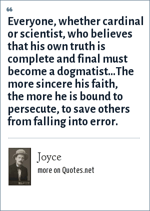 Joyce: Everyone, whether cardinal or scientist, who believes that his own truth is complete and final must become a dogmatist...The more sincere his faith, the more he is bound to persecute, to save others from falling into error.