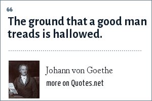 Johann von Goethe: The ground that a good man treads is hallowed.