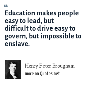 Henry Peter Brougham: Education makes people easy to lead, but difficult to drive easy to govern, but impossible to enslave.