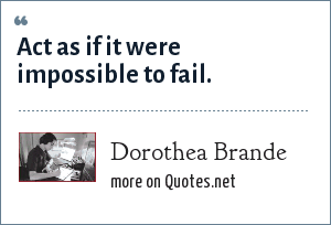 Dorothea Brande: Act as if it were impossible to fail.
