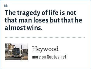 Heywood: The tragedy of life is not that man loses but that he almost wins.