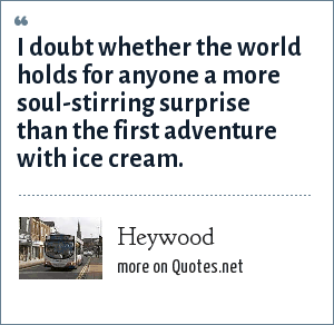 Heywood: I doubt whether the world holds for anyone a more soul-stirring surprise than the first adventure with ice cream.