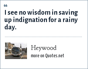 Heywood: I see no wisdom in saving up indignation for a rainy day.
