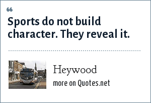 Heywood: Sports do not build character. They reveal it.