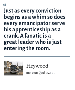 Heywood: Just as every conviction begins as a whim so does every emancipator serve his apprenticeship as a crank. A fanatic is a great leader who is just entering the room.