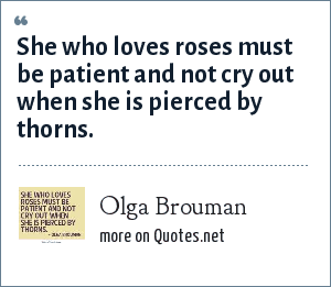 Olga Brouman: She who loves roses must be patient and not cry out when she is pierced by thorns.