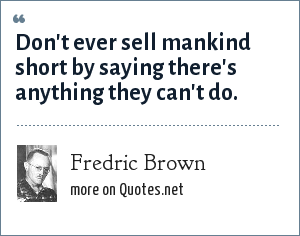 Fredric Brown: Don't ever sell mankind short by saying there's anything they can't do.