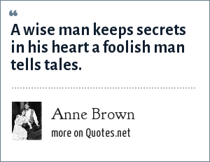 Anne Brown: A wise man keeps secrets in his heart a foolish man tells tales.