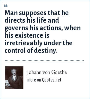 Johann von Goethe: Man supposes that he directs his life and governs his actions, when his existence is irretrievably under the control of destiny.