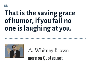 A. Whitney Brown: That is the saving grace of humor, if you fail no one is laughing at you.