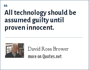 David Ross Brower: All technology should be assumed guilty until proven innocent.