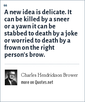 Charles Hendrickson Brower: A new idea is delicate. It can be killed by a sneer or a yawn it can be stabbed to death by a joke or worried to death by a frown on the right person's brow.
