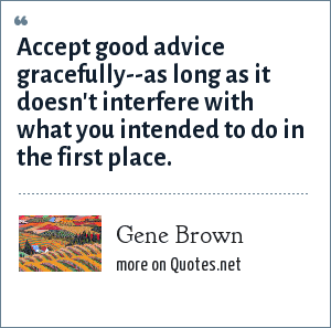 Gene Brown: Accept good advice gracefully--as long as it doesn't interfere with what you intended to do in the first place.