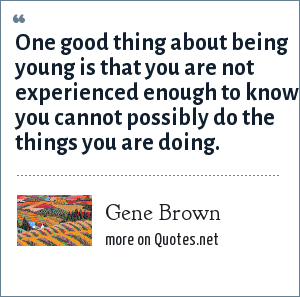 Gene Brown: One good thing about being young is that you are not experienced enough to know you cannot possibly do the things you are doing.