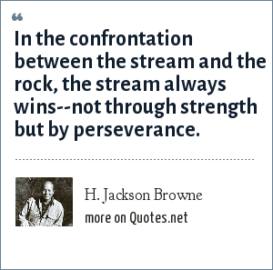 H. Jackson Browne: In the confrontation between the stream and the rock, the stream always wins--not through strength but by perseverance.