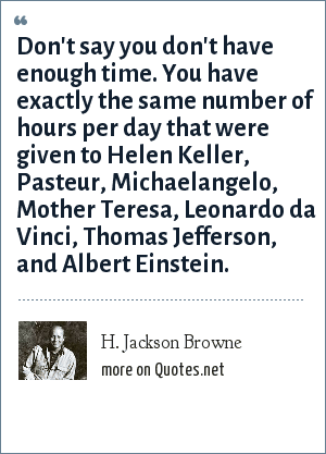 H. Jackson Browne: Don't say you don't have enough time. You have exactly the same number of hours per day that were given to Helen Keller, Pasteur, Michaelangelo, Mother Teresa, Leonardo da Vinci, Thomas Jefferson, and Albert Einstein.
