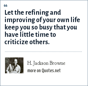 H. Jackson Browne: Let the refining and improving of your own life keep you so busy that you have little time to criticize others.