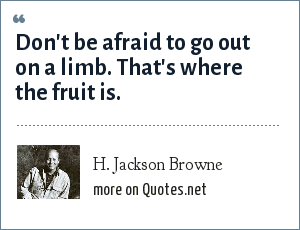 H. Jackson Browne: Don't be afraid to go out on a limb. That's where the fruit is.