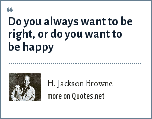 H. Jackson Browne: Do you always want to be right, or do you want to be happy