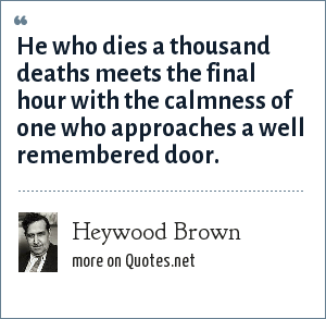Heywood Brown: He who dies a thousand deaths meets the final hour with the calmness of one who approaches a well remembered door.