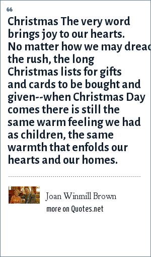 Joan Winmill Brown: Christmas The very word brings joy to our hearts. No matter how we may dread the rush, the long Christmas lists for gifts and cards to be bought and given--when Christmas Day comes there is still the same warm feeling we had as children, the same warmth that enfolds our hearts and our homes.