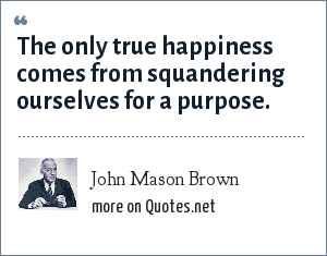 John Mason Brown: The only true happiness comes from squandering ourselves for a purpose.