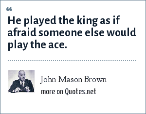 John Mason Brown: He played the king as if afraid someone else would play the ace.